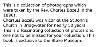 This is a collection of photographs which were taken by the Rev, Charles Bazell in the 1890s.  Chartles Bazell was Vicar at the St John's Church in Bridgwater for nearly 50 years.  This is a fascinating collection of photos and one not to be missed for your collection. This book is exclusive to the Blake Museum.