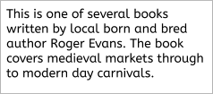 This is one of several books written by local born and bred author Roger Evans. The book covers medieval markets through to modern day carnivals.